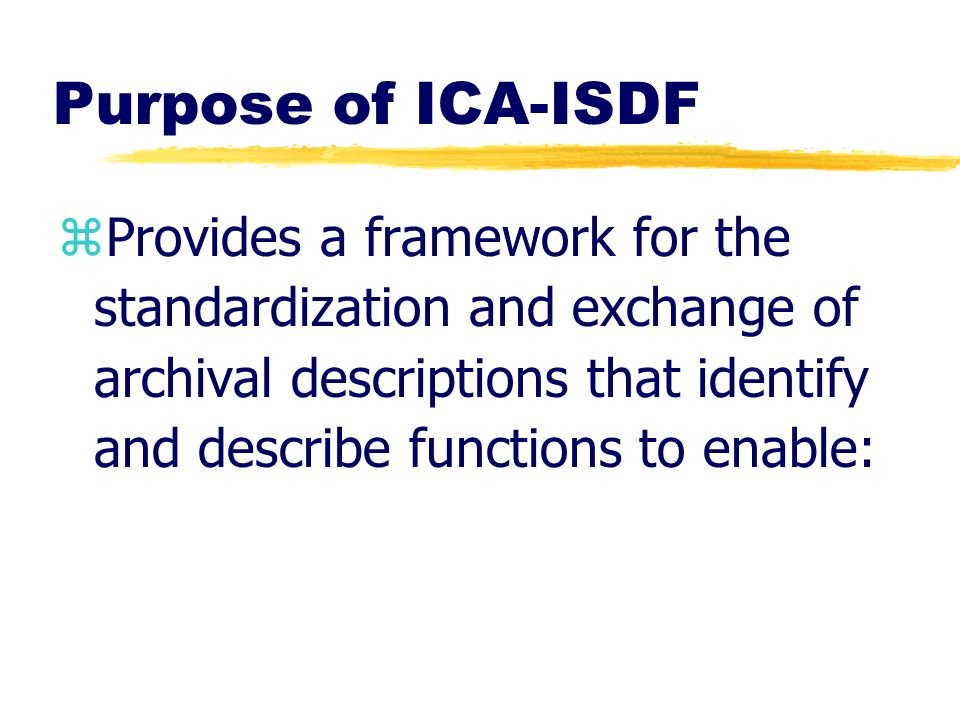 Purpose of ICA-ISDF zProvides a framework for the standardization and exchange of archival descriptions that identify and describe functions to enable