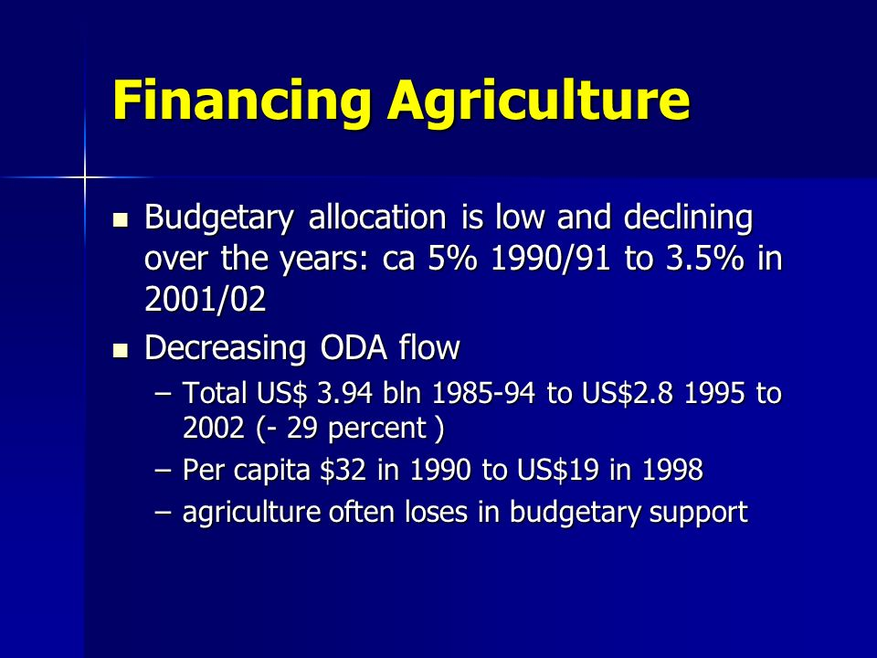 Financing Agriculture Budgetary allocation is low and declining over the years: ca 5% 1990/91 to 3.5% in 2001/02 Budgetary allocation is low and decli