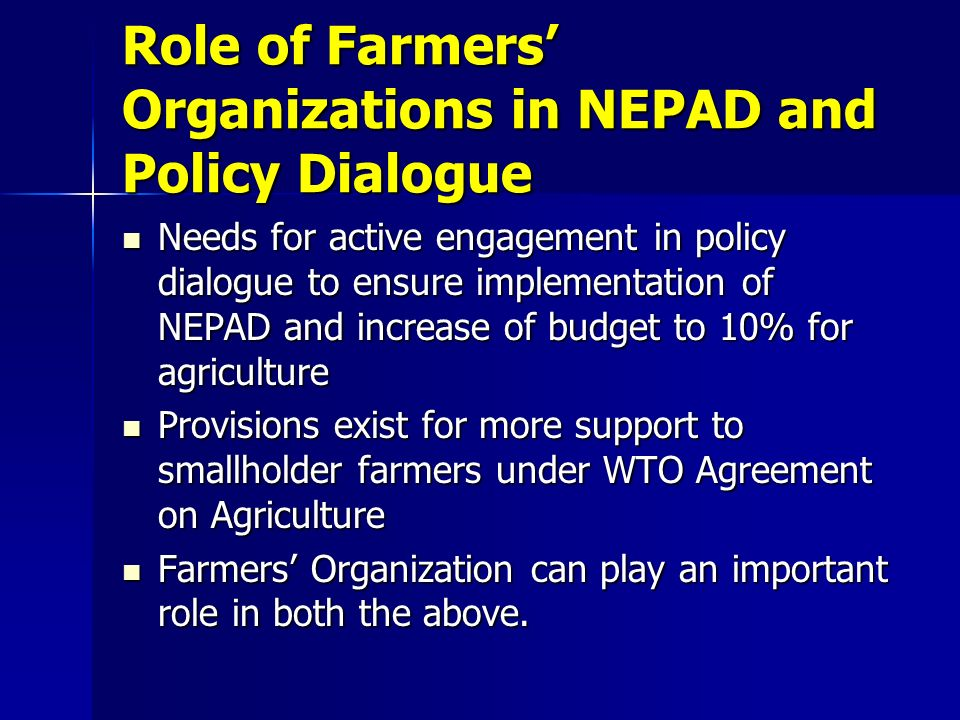 Role of Farmers Organizations in NEPAD and Policy Dialogue Needs for active engagement in policy dialogue to ensure implementation of NEPAD and increase of budget to 10% for agriculture Needs for active engagement in policy dialogue to ensure implementation of NEPAD and increase of budget to 10% for agriculture Provisions exist for more support to smallholder farmers under WTO Agreement on Agriculture Provisions exist for more support to smallholder farmers under WTO Agreement on Agriculture Farmers Organization can play an important role in both the above.