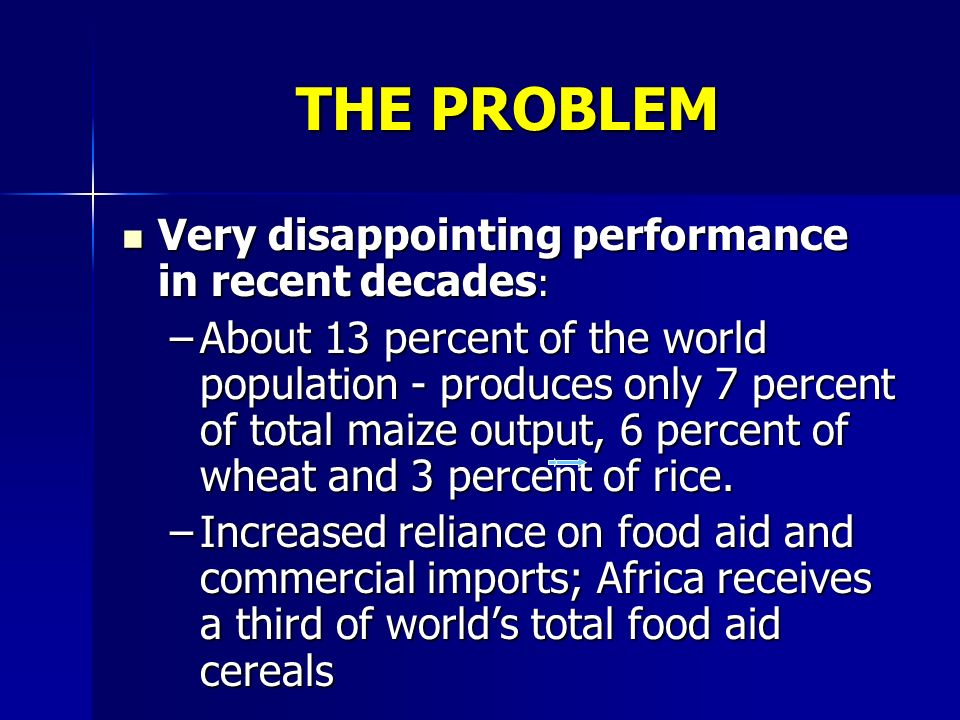 THE PROBLEM Very disappointing performance in recent decades : Very disappointing performance in recent decades : –About 13 percent of the world population - produces only 7 percent of total maize output, 6 percent of wheat and 3 percent of rice.