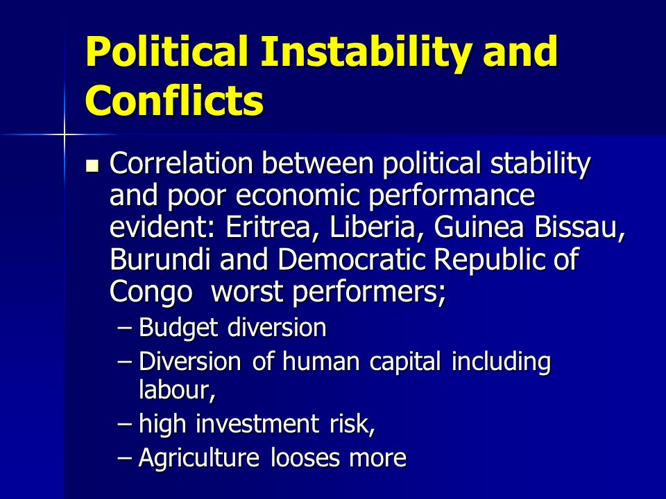 Political Instability and Conflicts Correlation between political stability and poor economic performance evident: Eritrea, Liberia, Guinea Bissau, Burundi and Democratic Republic of Congo worst performers; Correlation between political stability and poor economic performance evident: Eritrea, Liberia, Guinea Bissau, Burundi and Democratic Republic of Congo worst performers; –Budget diversion –Diversion of human capital including labour, –high investment risk, –Agriculture looses more