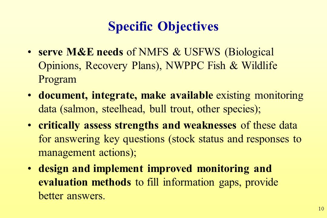 10 Specific Objectives serve M&E needs of NMFS & USFWS (Biological Opinions, Recovery Plans), NWPPC Fish & Wildlife Program document, integrate, make