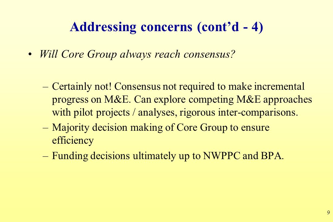 9 Addressing concerns (contd - 4) Will Core Group always reach consensus? –Certainly not! Consensus not required to make incremental progress on M&E.