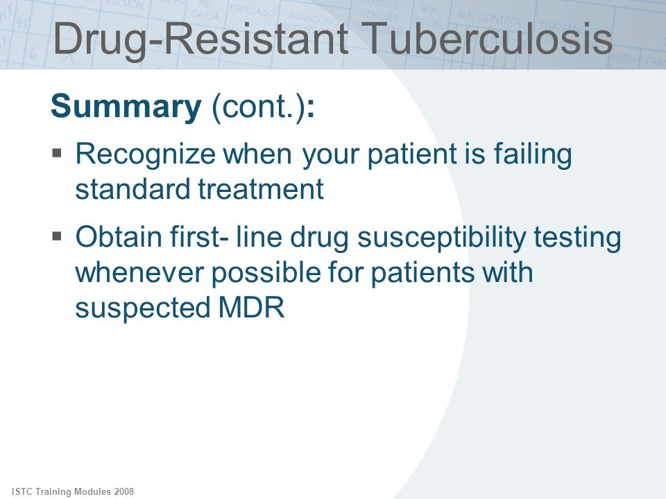 ISTC Training Modules 2008 Summary (cont.): Recognize when your patient is failing standard treatment Obtain first- line drug susceptibility testing w