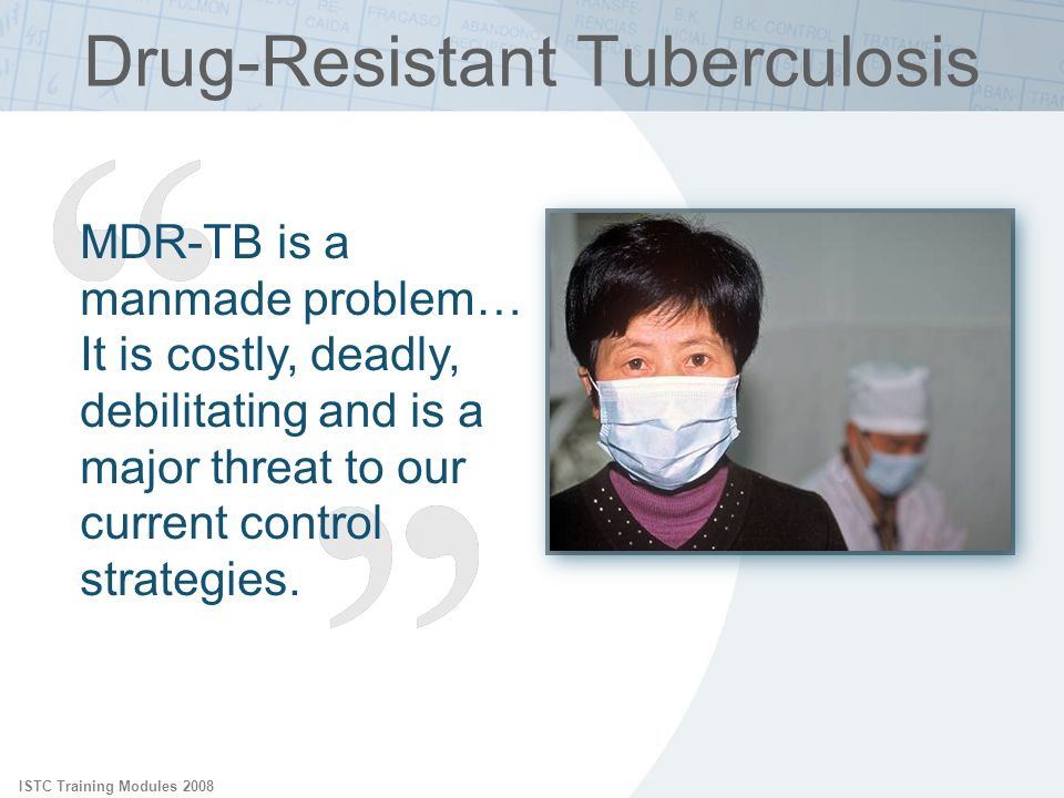 ISTC Training Modules 2008 Drug-Resistant Tuberculosis MDR-TB is a manmade problem… It is costly, deadly, debilitating and is a major threat to our cu
