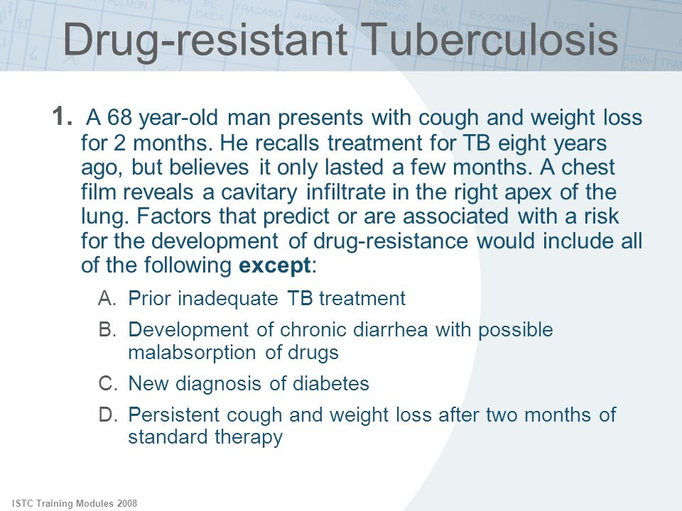 ISTC Training Modules 2008 Drug-resistant Tuberculosis 1. A 68 year-old man presents with cough and weight loss for 2 months. He recalls treatment for