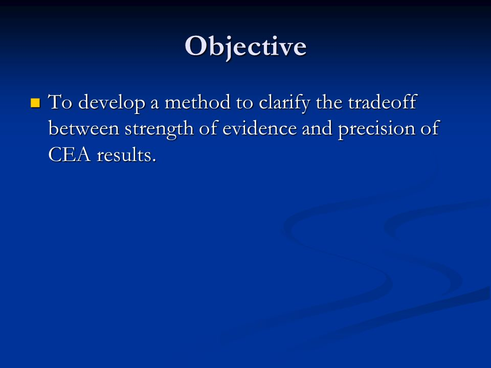 Objective To develop a method to clarify the tradeoff between strength of evidence and precision of CEA results. To develop a method to clarify the tr