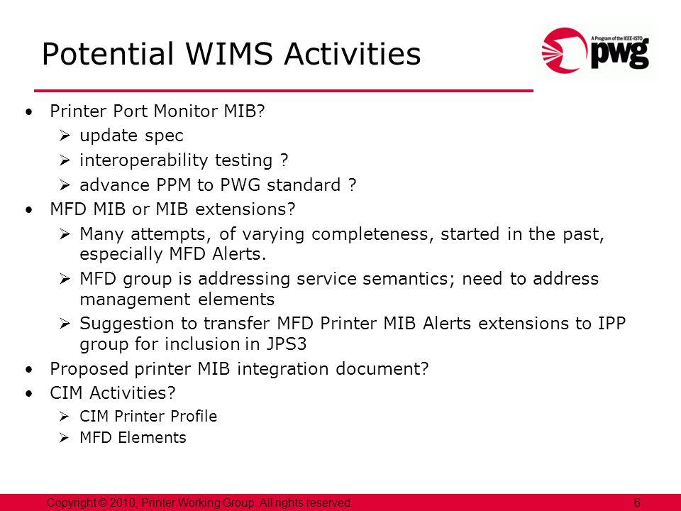 Potential WIMS Activities Printer Port Monitor MIB? update spec interoperability testing ? advance PPM to PWG standard ? MFD MIB or MIB extensions? Ma