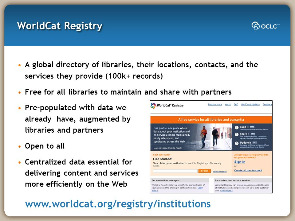 WorldCat Registry A global directory of libraries, their locations, contacts, and the services they provide (100k+ records) Free for all libraries to maintain and share with partners Pre-populated with data we already have, augmented by libraries and partners Open to all Centralized data essential for delivering content and services more efficiently on the Web www.worldcat.org/registry/institutions