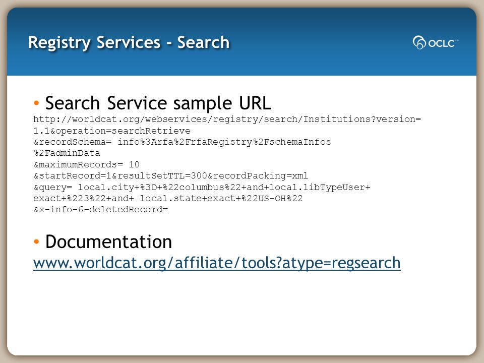 Registry Services - Search Search Service sample URL http://worldcat.org/webservices/registry/search/Institutions version= 1.1&operation=searchRetrieve &recordSchema= info%3Arfa%2FrfaRegistry%2FschemaInfos %2FadminData &maximumRecords= 10 &startRecord=1&resultSetTTL=300&recordPacking=xml &query= local.city+%3D+%22columbus%22+and+local.libTypeUser+ exact+%223%22+and+ local.state+exact+%22US-OH%22 &x-info-6-deletedRecord= Documentation www.worldcat.org/affiliate/tools atype=regsearch
