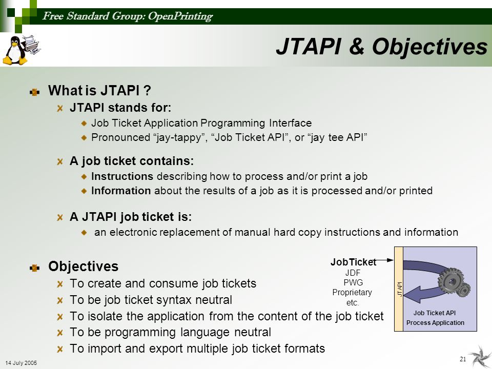 Free Standard Group: OpenPrinting 21 14 July 2005 What is JTAPI ? JTAPI stands for: Job Ticket Application Programming Interface Pronounced jay-tappy,