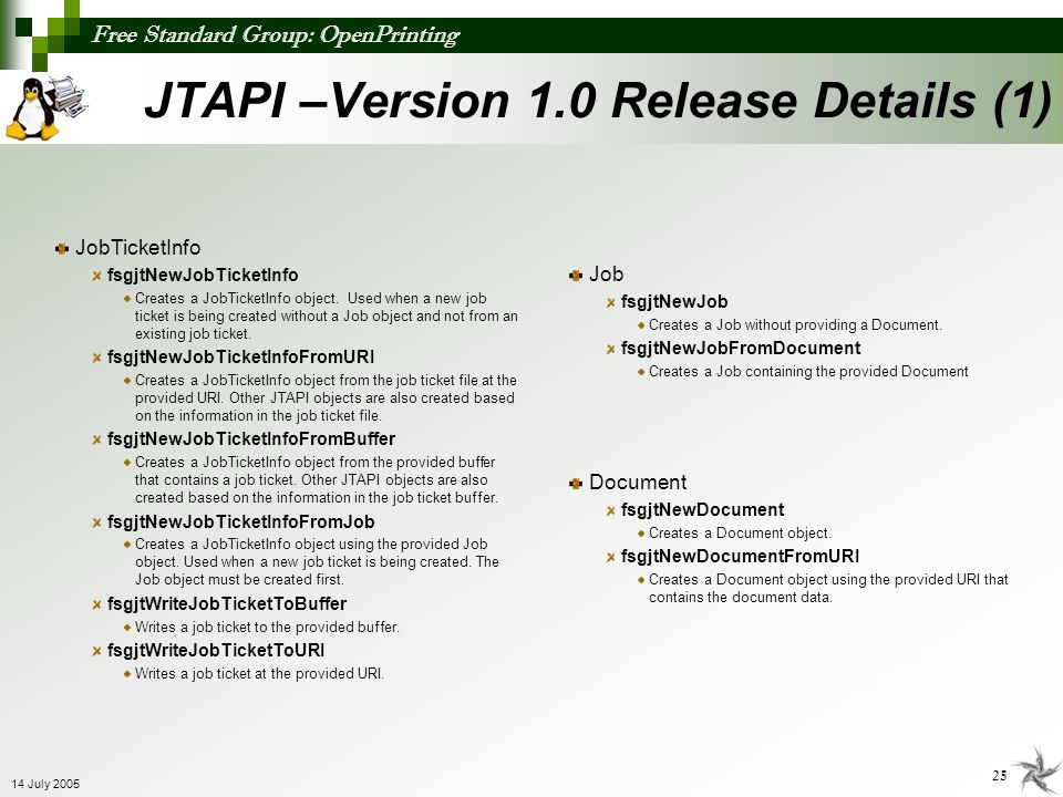 Free Standard Group: OpenPrinting 25 14 July 2005 JTAPI –Version 1.0 Release Details (1) JobTicketInfo fsgjtNewJobTicketInfo Creates a JobTicketInfo o