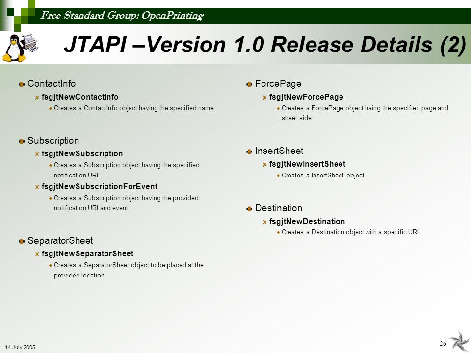 Free Standard Group: OpenPrinting 26 14 July 2005 JTAPI –Version 1.0 Release Details (2) ContactInfo fsgjtNewContactInfo Creates a ContactInfo object