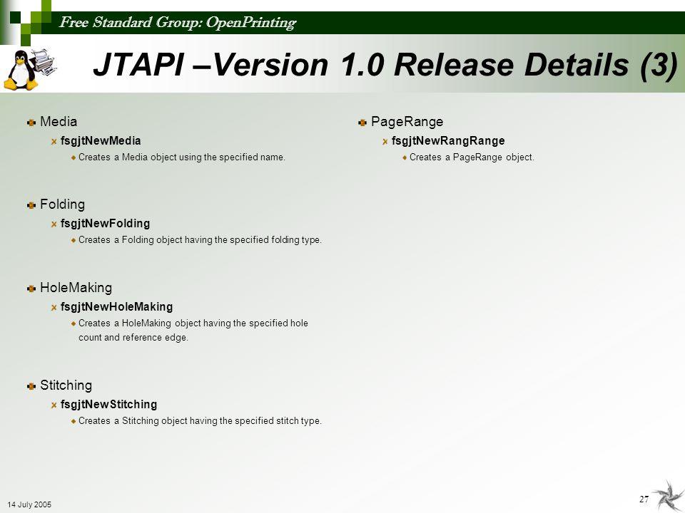 Free Standard Group: OpenPrinting 27 14 July 2005 JTAPI –Version 1.0 Release Details (3) Media fsgjtNewMedia Creates a Media object using the specifie