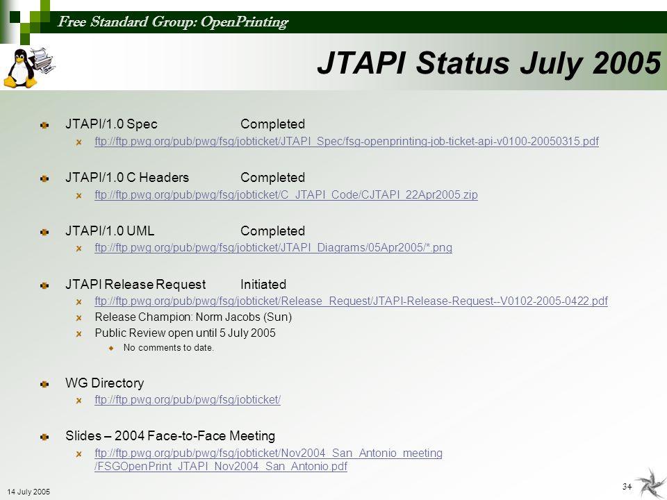Free Standard Group: OpenPrinting 34 14 July 2005 JTAPI Status July 2005 JTAPI/1.0 SpecCompleted ftp://ftp.pwg.org/pub/pwg/fsg/jobticket/JTAPI_Spec/fs