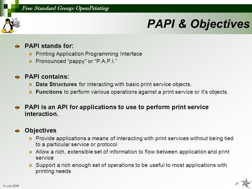 Free Standard Group: OpenPrinting 37 14 July 2005 PAPI stands for: Printing Application Programming Interface Pronounced pappy or P.A.P.I. PAPI contai
