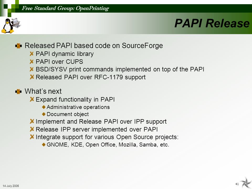 Free Standard Group: OpenPrinting 41 14 July 2005 Released PAPI based code on SourceForge PAPI dynamic library PAPI over CUPS BSD/SYSV print commands
