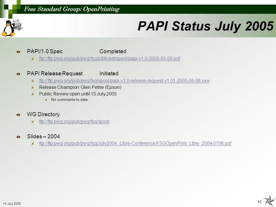 Free Standard Group: OpenPrinting 42 14 July 2005 PAPI Status July 2005 PAPI/1.0 SpecCompleted ftp://ftp.pwg.org/pub/pwg/fsg/jobticket/spool/papi-v1.0