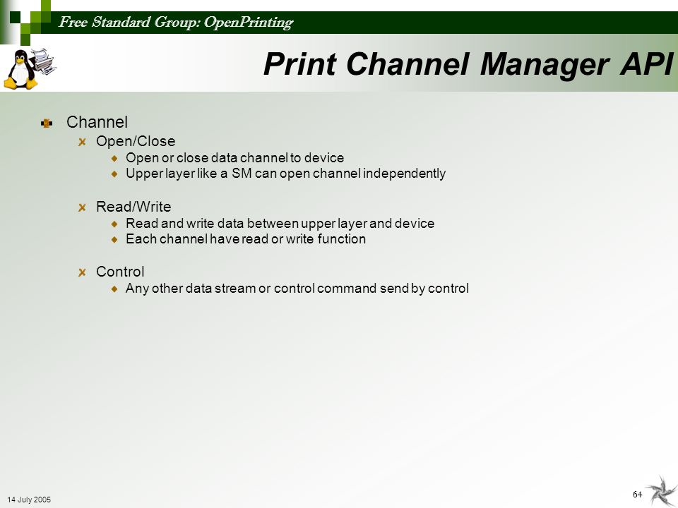 Free Standard Group: OpenPrinting 64 14 July 2005 Channel Open/Close Open or close data channel to device Upper layer like a SM can open channel indep