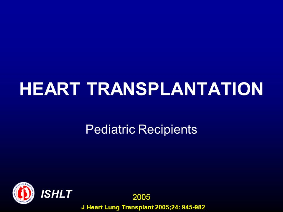 HEART TRANSPLANTATION Pediatric Recipients ISHLT 2005 J Heart Lung Transplant 2005;24: 945-982