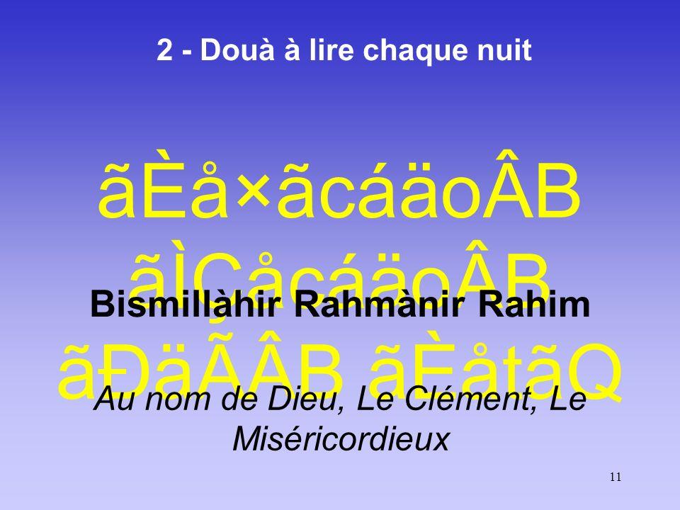 11 2 - Douà à lire chaque nuit ãÈå×ãcáäoÂB ãÌÇåcáäoÂB ãÐäÃÂB ãÈåtãQ Bismillàhir Rahmànir Rahim Au nom de Dieu, Le Clément, Le Miséricordieux