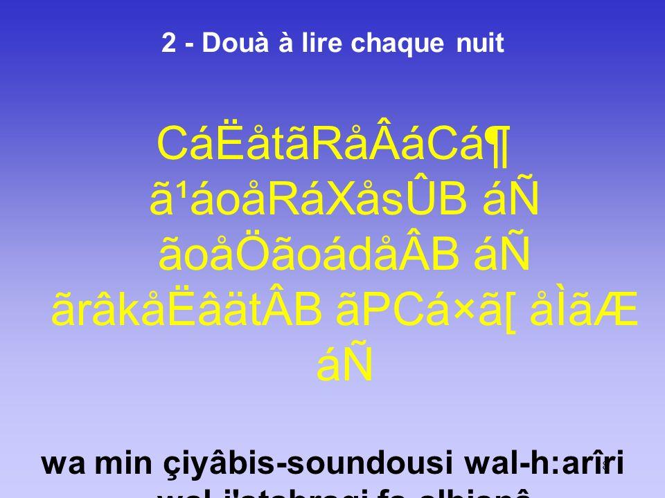 18 2 - Douà à lire chaque nuit CáËåtãRåÂáCᶠã¹áoåRáXåsÛB áÑ ãoåÖãoádåÂB áÑ ãrâkåËâätÂB ãPCá×ã[ åÌãÆ áÑ wa min çiyâbis-soundousi wal-h:arîri wal-i'sta