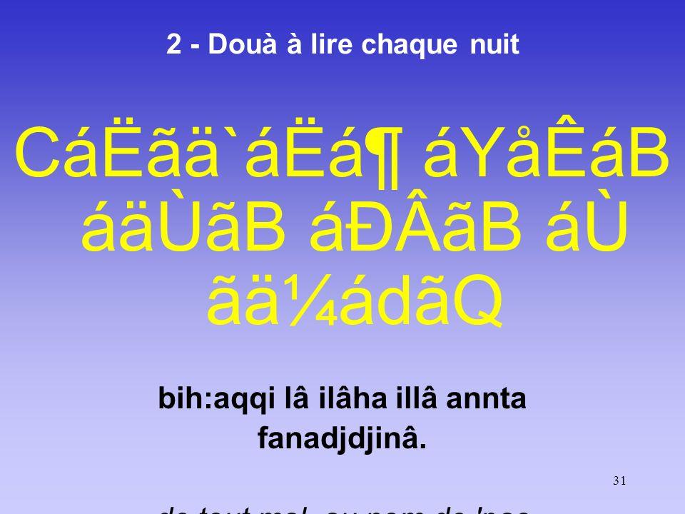 31 2 - Douà à lire chaque nuit CáËãä`áËᶠáYåÊáB áäÙãB áÐÂãB áÙ ãä¼ádãQ bih:aqqi lâ ilâha illâ annta fanadjdjinâ. de tout mal, au nom de 'pas de dieu