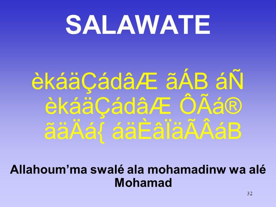 32 SALAWATE èkáäÇádâÆ ãÁB áÑ èkáäÇádâÆ ÔÃá® ãäÄá{ áäÈâÏäÃÂáB Allahoumma swalé ala mohamadinw wa alé Mohamad O mon Dieu, prie sur Mohammad et sur la fa