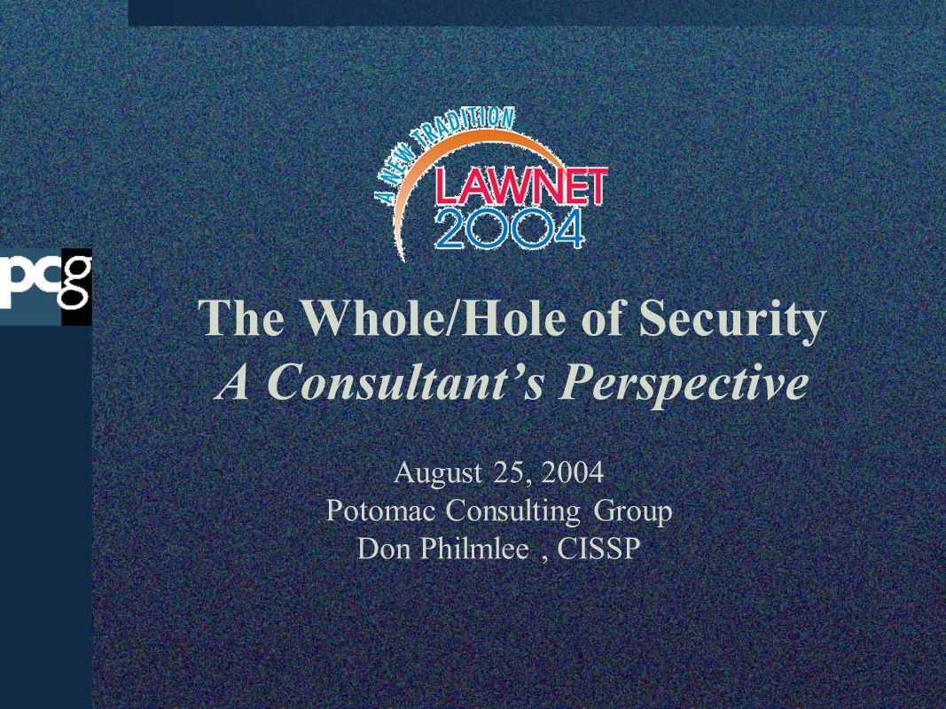 The Whole/Hole of Security A Consultants Perspective August 25, 2004 Potomac Consulting Group Don Philmlee, CISSP