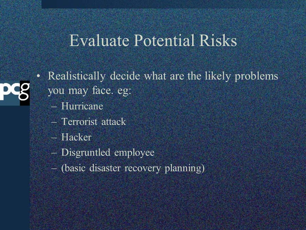 Evaluate Potential Risks Realistically decide what are the likely problems you may face. eg: –Hurricane –Terrorist attack –Hacker –Disgruntled employe