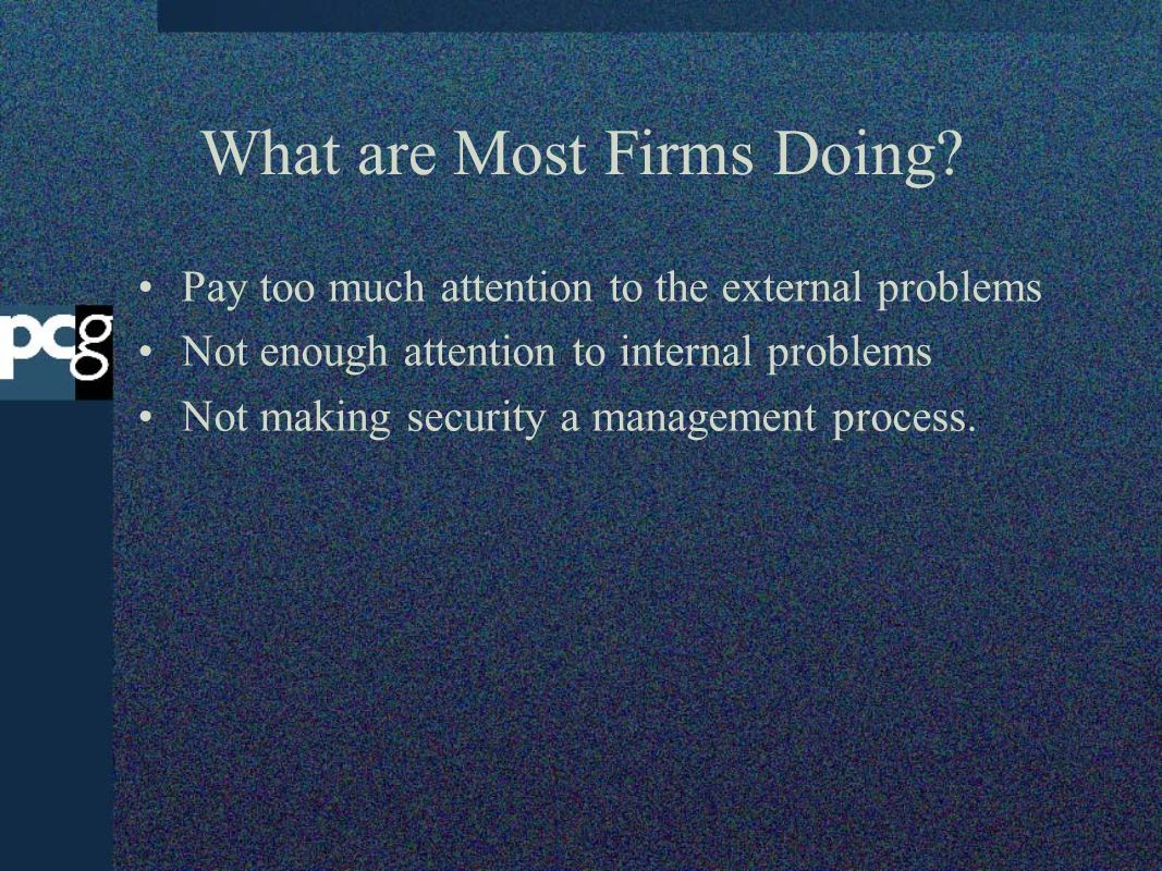 What are Most Firms Doing? Pay too much attention to the external problems Not enough attention to internal problems Not making security a management