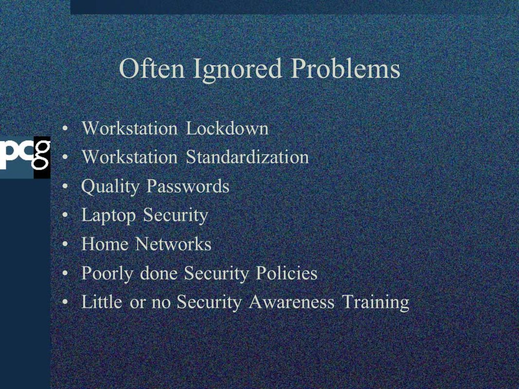 Often Ignored Problems Workstation Lockdown Workstation Standardization Quality Passwords Laptop Security Home Networks Poorly done Security Policies