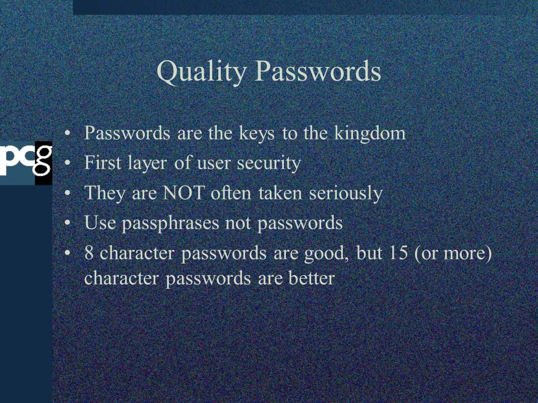 Quality Passwords Passwords are the keys to the kingdom First layer of user security They are NOT often taken seriously Use passphrases not passwords