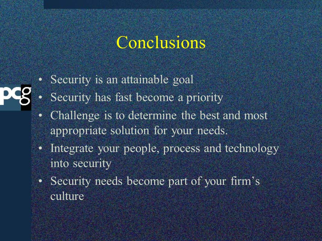 Conclusions Security is an attainable goal Security has fast become a priority Challenge is to determine the best and most appropriate solution for yo