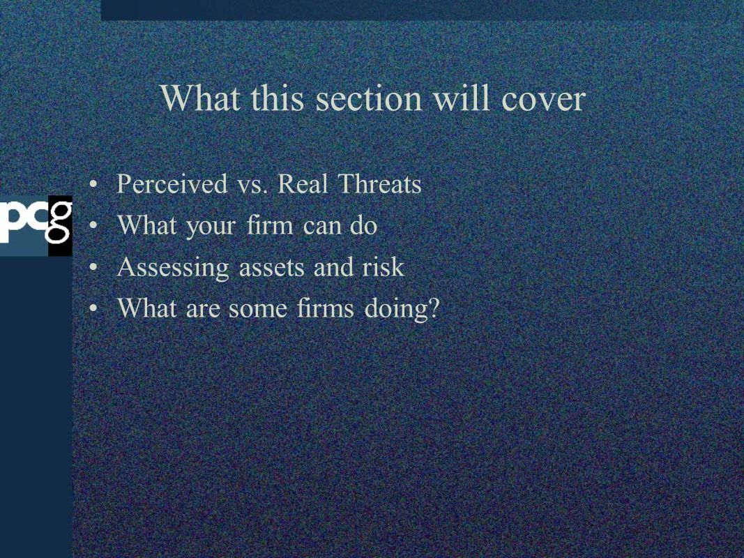 What this section will cover Perceived vs. Real Threats What your firm can do Assessing assets and risk What are some firms doing?