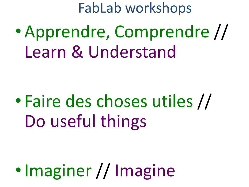 FabLab workshops Apprendre, Comprendre // Learn & Understand Faire des choses utiles // Do useful things Imaginer // Imagine
