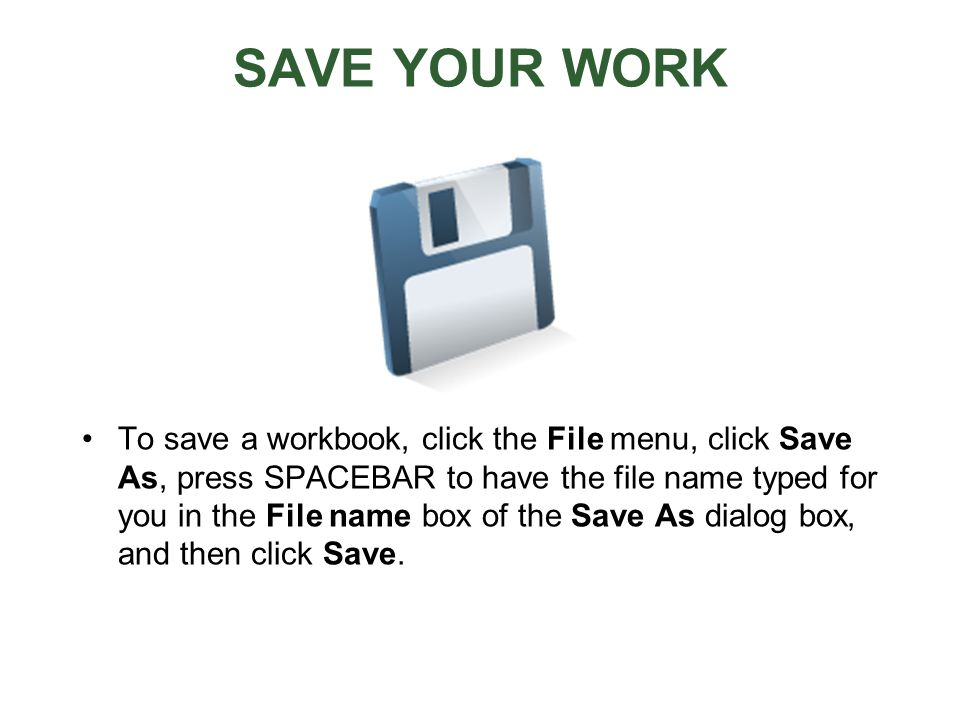 SAVE YOUR WORK To save a workbook, click the File menu, click Save As, press SPACEBAR to have the file name typed for you in the File name box of the