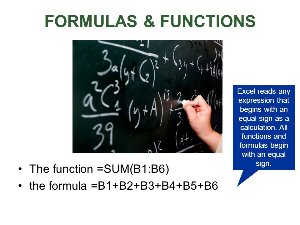 FORMULAS & FUNCTIONS The function =SUM(B1:B6) the formula =B1+B2+B3+B4+B5+B6 Excel reads any expression that begins with an equal sign as a calculatio