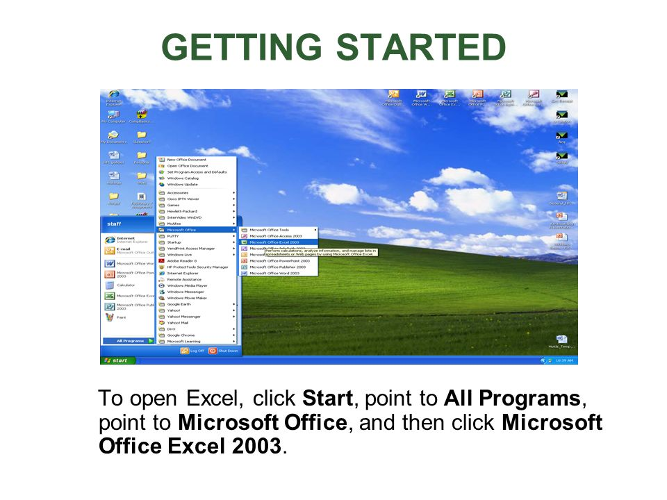 GETTING STARTED To open Excel, click Start, point to All Programs, point to Microsoft Office, and then click Microsoft Office Excel 2003.