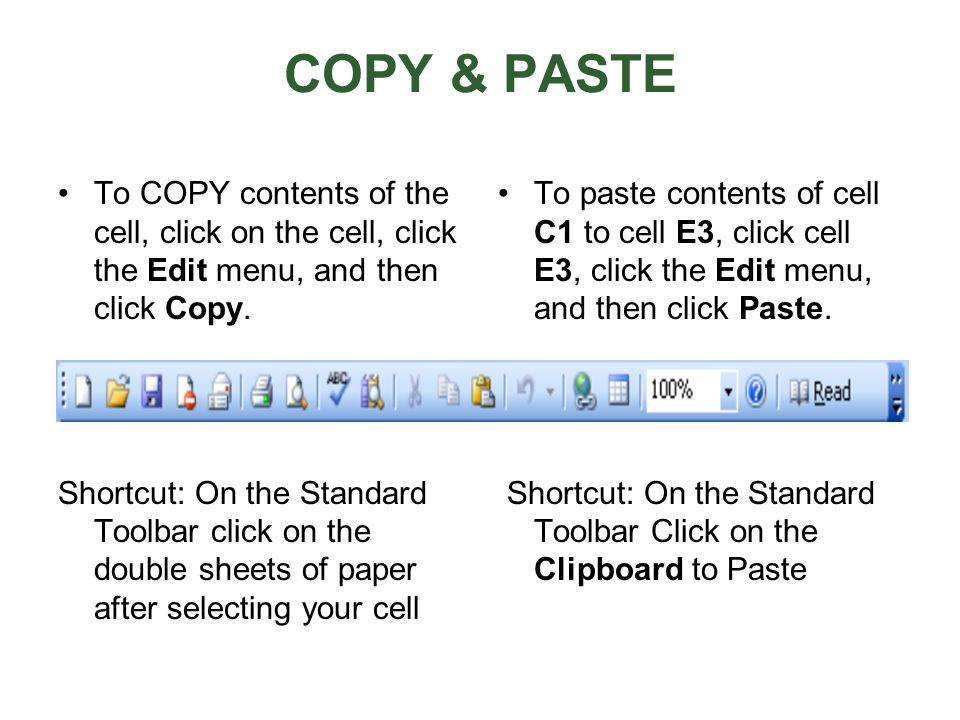 COPY & PASTE To COPY contents of the cell, click on the cell, click the Edit menu, and then click Copy. Shortcut: On the Standard Toolbar click on the