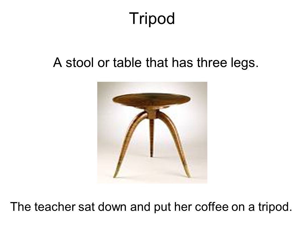 Tripod A stool or table that has three legs. The teacher sat down and put her coffee on a tripod.