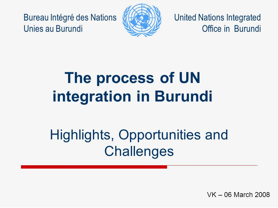 Bureau Intégré des Nations Unies au Burundi United Nations Integrated Office in Burundi Contents What is Integration Opportunities for Integration Integrated Approach Integrated Structures Challenges of Integration Conclusion