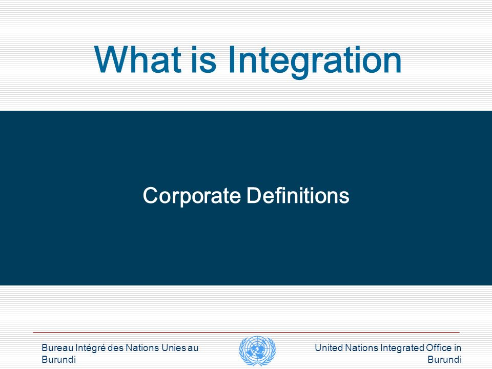 Bureau Intégré des Nations Unies au Burundi United Nations Integrated Office in Burundi Challenges of integration Corporate HQs lagging behind or catching up Rules and procedures Institutional culture and practices Fear for limited visibility