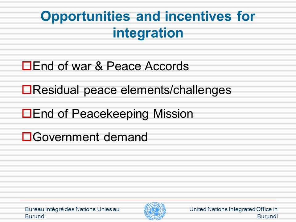 Bureau Intégré des Nations Unies au Burundi United Nations Integrated Office in Burundi Opportunities and incentives for integration Security Council (Resolutions 1719 & 1791) Peace building Commission Peace building Fund UN Reform (Delivering as One) Regional dynamics