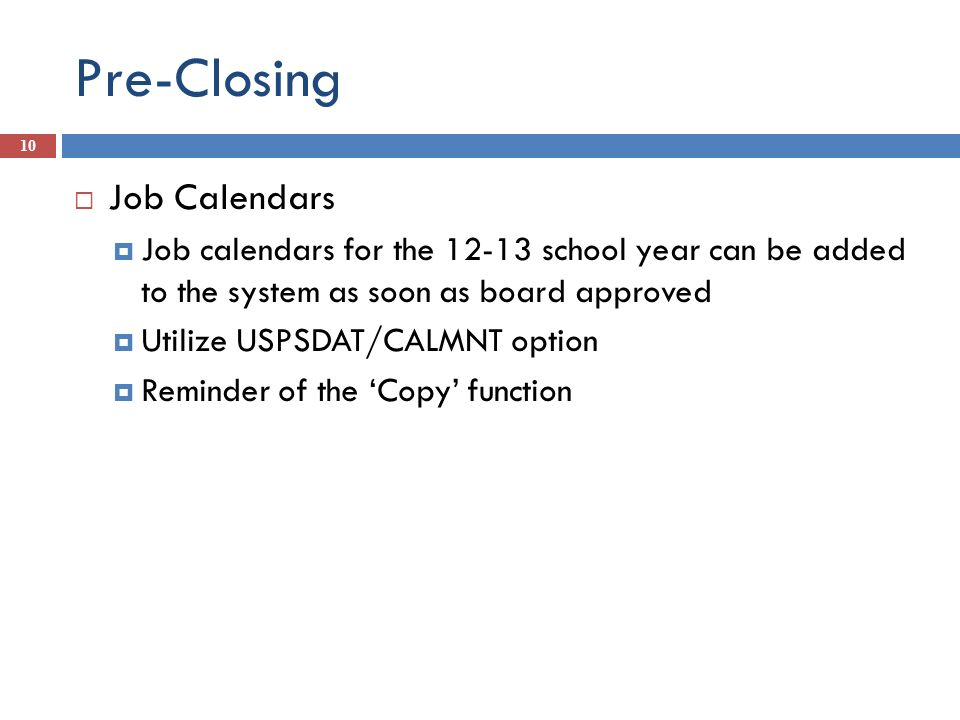 Pre-Closing 10 Job Calendars Job calendars for the 12-13 school year can be added to the system as soon as board approved Utilize USPSDAT/CALMNT optio