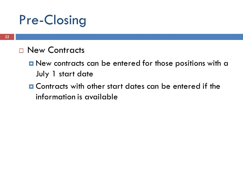 Pre-Closing 12 New Contracts New contracts can be entered for those positions with a July 1 start date Contracts with other start dates can be entered