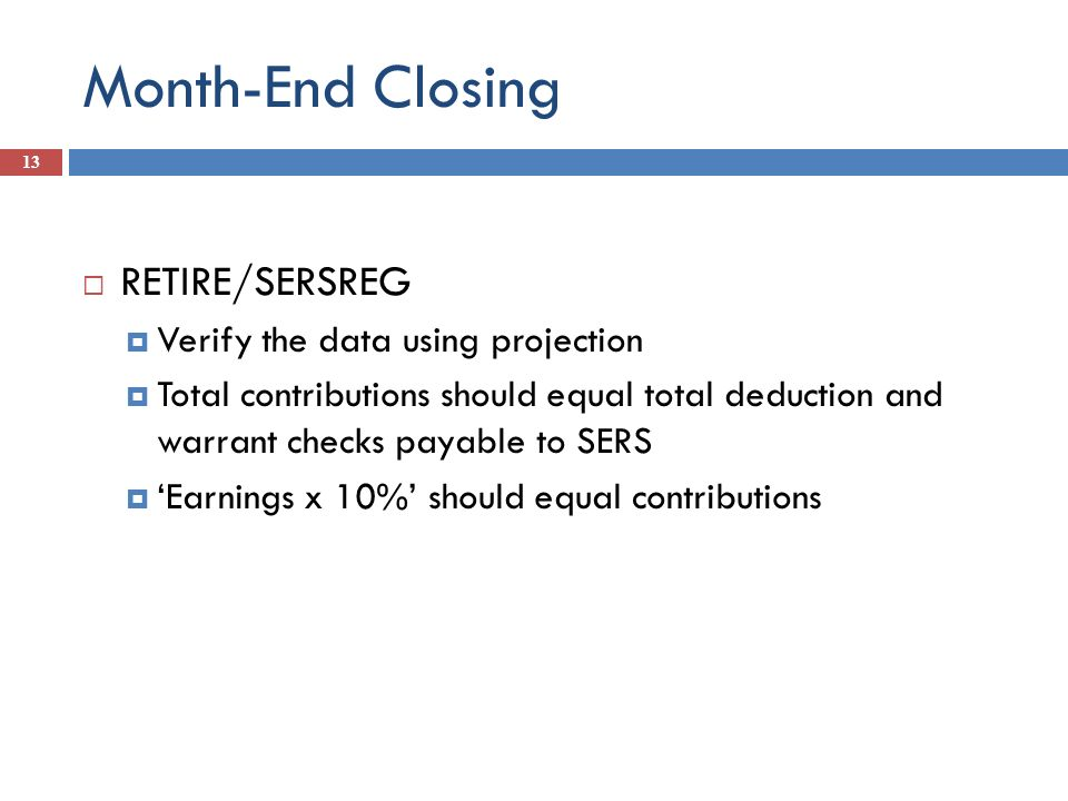 Month-End Closing 13 RETIRE/SERSREG Verify the data using projection Total contributions should equal total deduction and warrant checks payable to SE