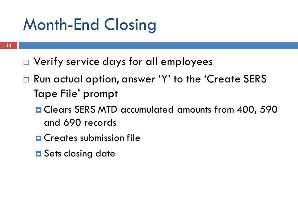 Month-End Closing 14 Verify service days for all employees Run actual option, answer Y to the Create SERS Tape File prompt Clears SERS MTD accumulated