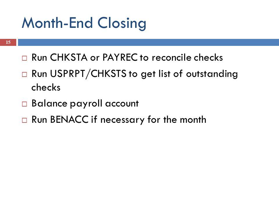 Month-End Closing 15 Run CHKSTA or PAYREC to reconcile checks Run USPRPT/CHKSTS to get list of outstanding checks Balance payroll account Run BENACC i