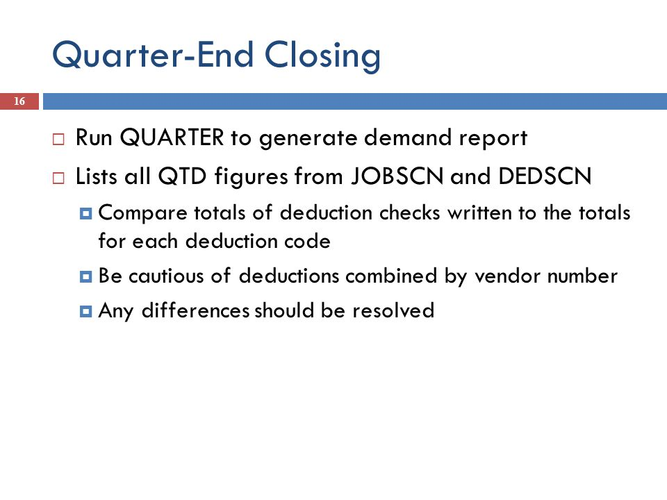Quarter-End Closing 16 Run QUARTER to generate demand report Lists all QTD figures from JOBSCN and DEDSCN Compare totals of deduction checks written t